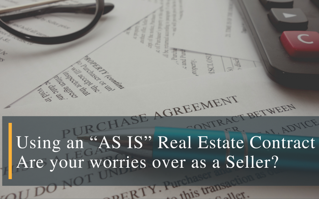 """Using an """"AS IS"""" Real Estate Contract – Are your worries over as a Seller?"""
